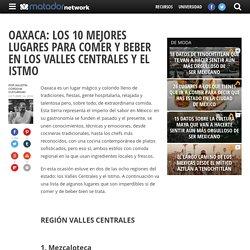 Oaxaca: 10 lugares para comer y beber en los Valles Centrales y el Istmo