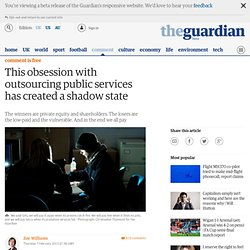 This obsession with outsourcing public services has created a shadow state