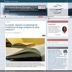 La Laïcité, obstacle à la plénitude de compétence du juge européen de droit commun ? - Y'a pas le feu à l'Europe Par Euros du Village