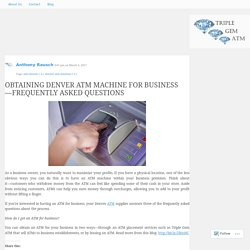 OBTAINING DENVER ATM MACHINE FOR BUSINESS—FREQUENTLY ASKED QUESTIONS