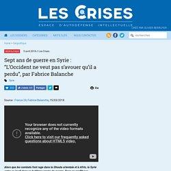 """» Sept ans de guerre en Syrie : """"L'Occident ne veut pas s'avouer qu'il a perdu"""", par Fabrice Balanche"""