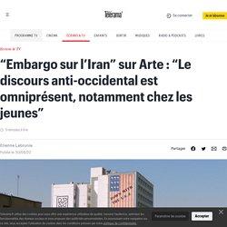 """""""Embargo sur l'Iran"""" sur Arte : """"Le discours anti-occidental est omniprésent, notamment chez les jeunes"""""""