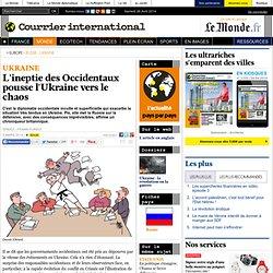 L'ineptie des Occidentaux pousse l'Ukraine vers le chaos