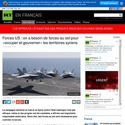 Forces US : on a besoin de forces au sol pour «occuper et gouverner» les territoires syriens