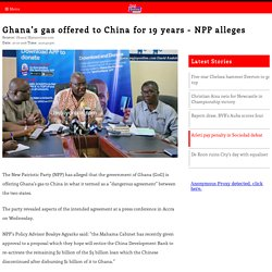Ghana's gas offered to China for 19 years - NPP alleges - MyJoyOnline