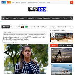 A second Kenyan man has offered 500 cows to marry US President Obama's daughter Malia. - Sky105