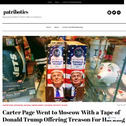 Carter Page Went to Moscow With a Tape of Donald Trump Offering Treason For Hacking