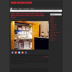 Home Office Closet Organization Ideas home office organization ideas Corner Home Office Closet