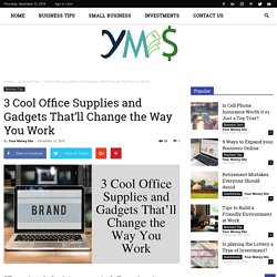 3 Cool Office Supplies and Gadgets That'll Change the Way You Work