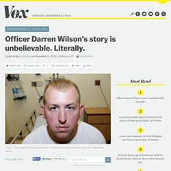 Officer Darren Wilson's story is unbelievable. Literally.