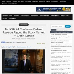 Fed Official Confesses Federal Reserve Rigged the Stock Market — Crash Certain