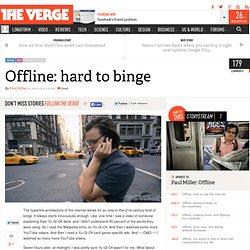 Offline: hard to binge