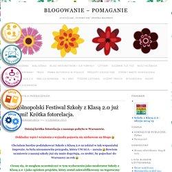 V Ogólnopolski Festiwal Szkoły z Klasą 2.0 już za nami! Krótka fotorelacja. » Blogowanie – pomaganie
