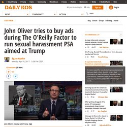 John Oliver tries to buy ads during The O'Reilly Factor to run sexual harassment PSA aimed at Trump