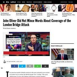 John Oliver Slams London Bridge Attack Coverage by U.S. Media