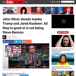 John Oliver shreds Ivanka Trump and Jared Kushner: All they're good at is not being Steve Bannon
