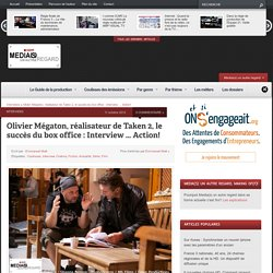 Olivier Mégaton, réalisateur de Taken 2, le succès du box office : Interview … Action!