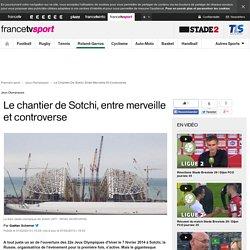 Jeux Olympiques - Le chantier de Sotchi, entre merveille et controverse