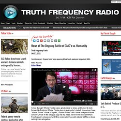 News of The Ongoing Battle of GMO's vs. Humanity : Truth Frequency News