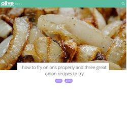 How to fry onions properly and three great onion recipes to try