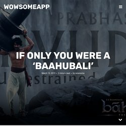 IF ONLY YOU WERE A 'BAAHUBALI'