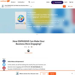 How ONPASSIVE Can Make Your Business More Engaging? - Ash Mufareh - How ONPASSIVE Can Make Your Business More Engaging?