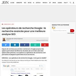 Les opérateurs de recherche Google : la recherche avancée pour une meilleure analyse SEO