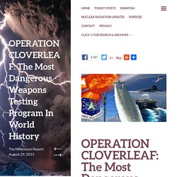 OPERATION CLOVERLEAF: The Most Dangerous Weapons Testing Program In World History