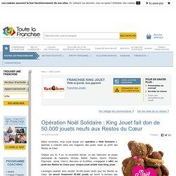 Opération Noël Solidaire : King Jouet fait don de 50.000 jouets neufs aux Restos du Cœur