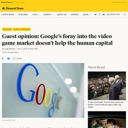 Guest opinion: Google's foray into the video game market doesn't help the human capital - Deseret News