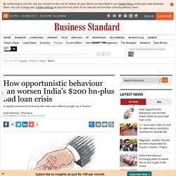 How opportunistic behavior can worsen India's $200 bn-plus bad loan crisis
