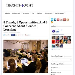 8 Trends, 8 Opportunities, And 8 Concerns About Blended Learning