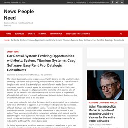 Car Rental System: Evolving Opportunities withHertz System, Titanium Systems, Caag Software, Easy Rent Pro, Datalogic Consultants - News People Need