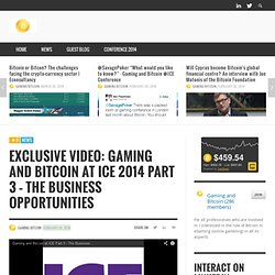 EXCLUSIVE VIDEO: Gaming and Bitcoin at ICE 2014 Part 3 – THE BUSINESS OPPORTUNITIES