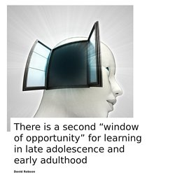 "There is a second ""window of opportunity"" for learning in late adolescence and early adulthood"