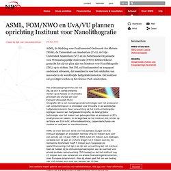 NWO: ASML, FOM/NWO en UvA/VU plannen oprichting Instituut voor Nanolithografie