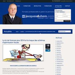 La loi de finances pour 2014 et la traque des schémas d'optimisation fiscale. « FAC JD – Jacques Duhem – Formation Gestion de Patrimoine