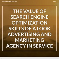 The Value of Search Engine Optimization Skills of a Look Advertising And Marketing Agency in Service – Online Marketing DIY