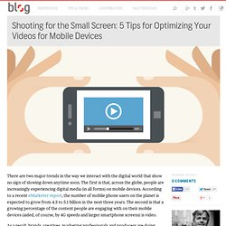 Shooting for the Small Screen: 5 Tips for Optimizing Your Videos for Mobile Devices