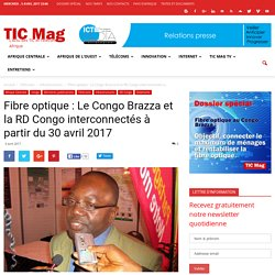Fibre optique : Le Congo Brazza et la RD Congo interconnectés à partir du 30 avril 2017 - TIC Mag