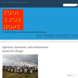 Agitators, innovators, and orchestrators: leaders for change – Tools for hope: resources and inspiration