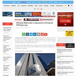 SAT puts SEBI order in abeyance in 63 moons STP Gate case - Daijiworld.com