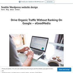 Drive Organic Traffic Without Ranking On Google – eGoodMedia