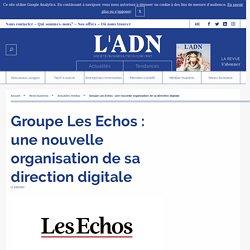 Groupe Les Echos : une nouvelle organisation de sa direction digitale