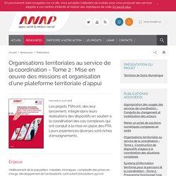 ANAP -Organisations territoriales au service de la coordination - Tome 2 : Mise en œuvre des missions et organisation d'une plateforme territoriale d'appui