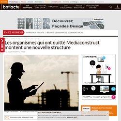 Les organismes qui ont quitté Mediaconstruct montent une nouvelle structure - 09/06/17