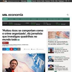 'Muitos ricos se comportam como o crime organizado', diz jornalista que investigou quadrilhas no mundo todo