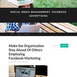 Make the Organization Stay Ahead Of Others Employing Facebook Marketing