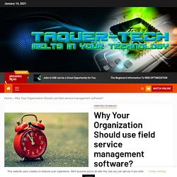 Why Your Organization Should use field service management software? - Taquer-Tech