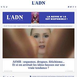 ASMR : orgasmes, drogues, fétichisme... Et si on arrêtait les idées fausses sur une vraie tendance ?